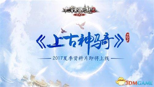 <b>首曝 大话2经典版2017夏季资料片《上古神骑》前瞻</b>