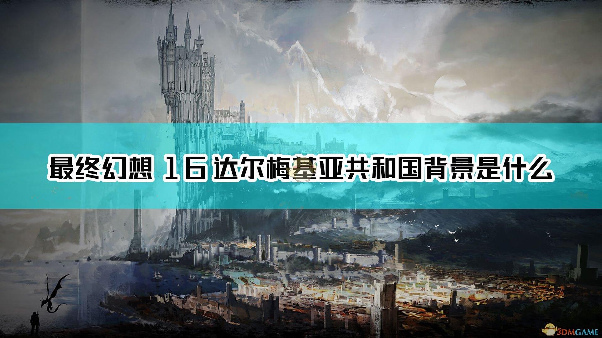 最终幻想16达尔梅基亚共和国背景是什么 Ff16达尔梅基亚共和国背景设定介绍 3dm单机
