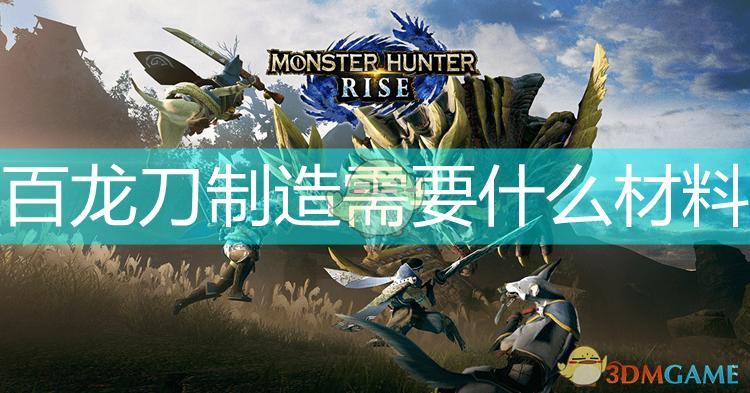 《怪物猎人:崛起》百龙刀制作升级素材介绍