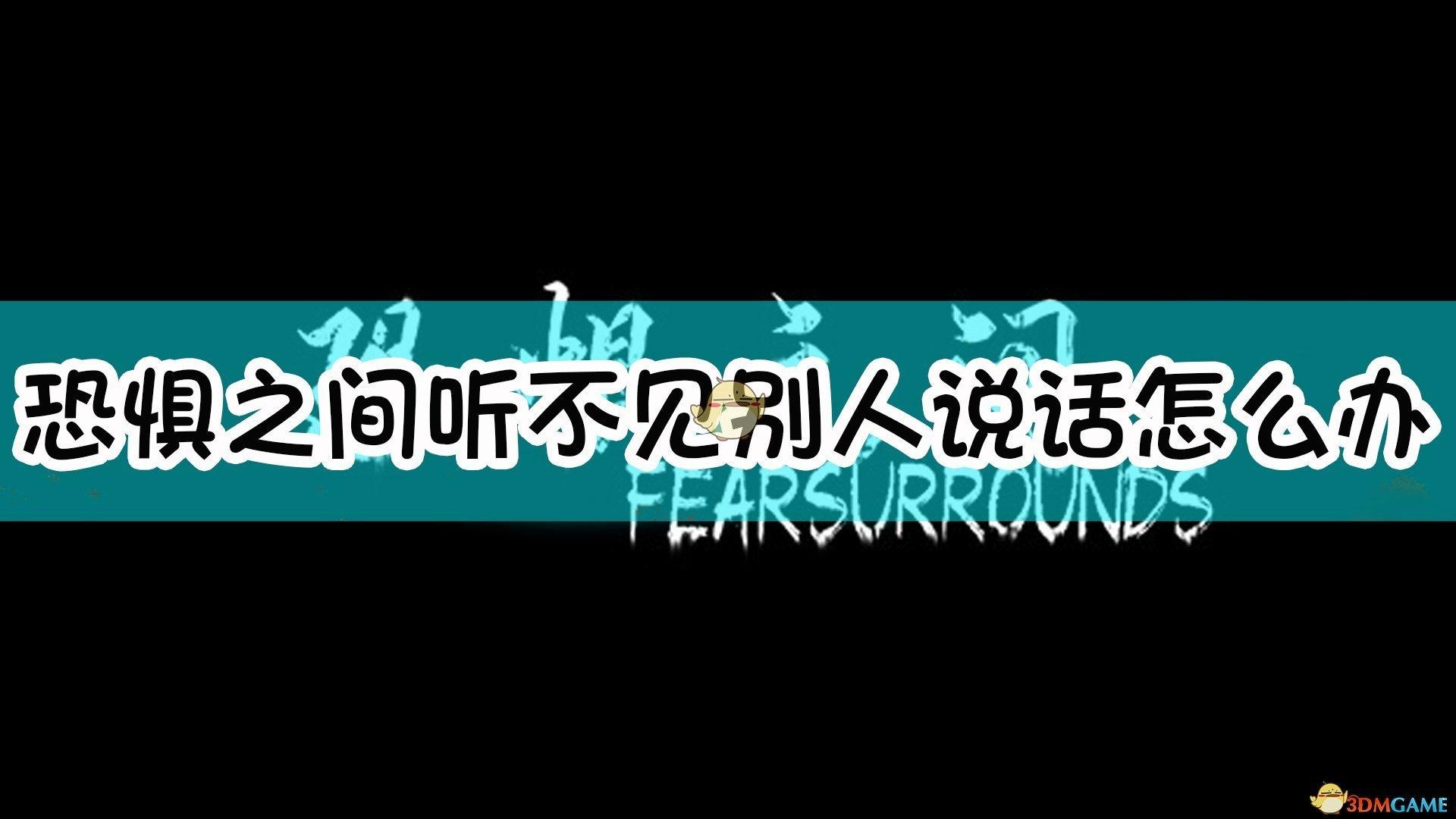 《恐惧之间》听不见别人说话说不了话解决方法