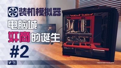【DEV】【电脑城奸商的诞生】装机模拟器 PC Building Simulator #2